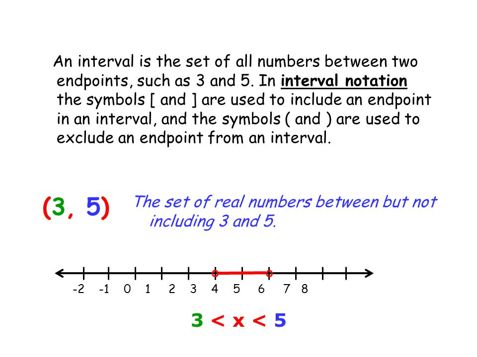 An interval is the set of all numbers between two endpoints, such as 3 and 5. In interval notation the symbols [ and ] are used to include an endpoint in an interval, and the symbols ( and ) are used to exclude an endpoint from an interval.